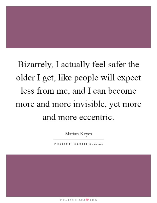 Bizarrely, I actually feel safer the older I get, like people will expect less from me, and I can become more and more invisible, yet more and more eccentric Picture Quote #1