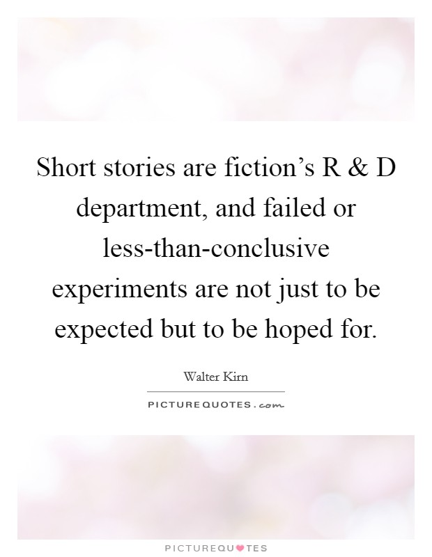 Short stories are fiction's R and D department, and failed or less-than-conclusive experiments are not just to be expected but to be hoped for Picture Quote #1