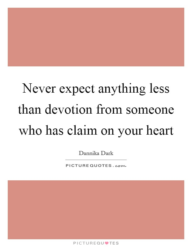 Never expect anything less than devotion from someone who has claim on your heart Picture Quote #1