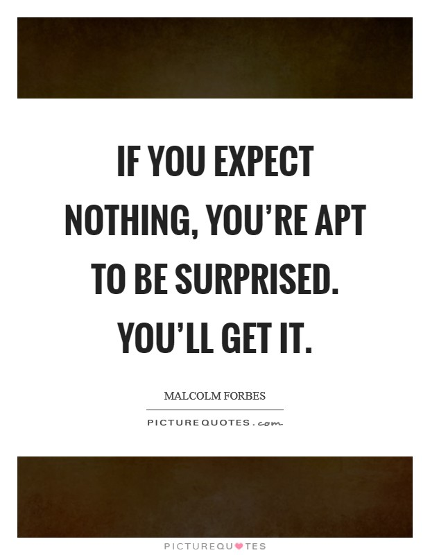 If you expect nothing, you're apt to be surprised. You'll get it Picture Quote #1