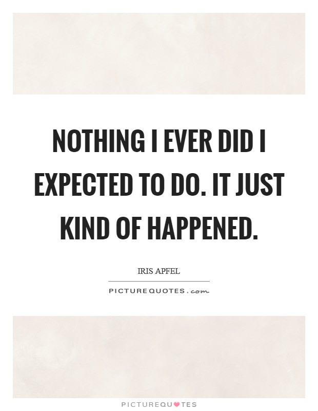 Nothing I ever did I expected to do. It just kind of happened. Picture Quote #1