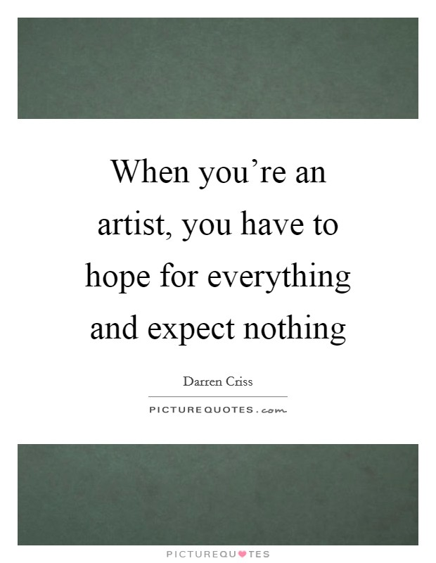 When you're an artist, you have to hope for everything and expect nothing Picture Quote #1