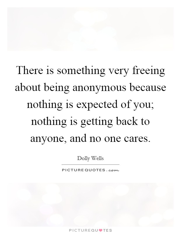 There is something very freeing about being anonymous because nothing is expected of you; nothing is getting back to anyone, and no one cares. Picture Quote #1