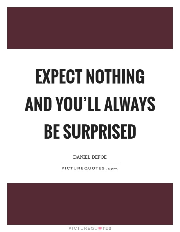 Expect nothing and you'll always be surprised Picture Quote #1