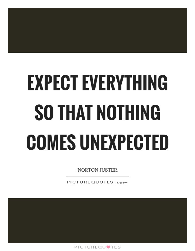 Expect everything so that nothing comes unexpected Picture Quote #1