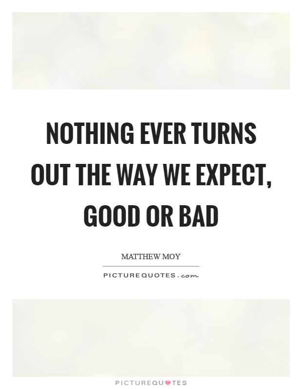 Nothing ever turns out the way we expect, good or bad Picture Quote #1