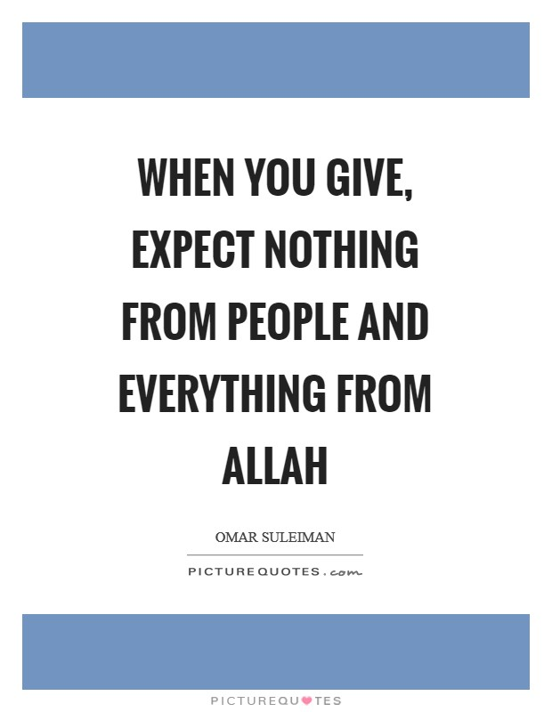When you give, expect nothing from people and everything from Allah Picture Quote #1