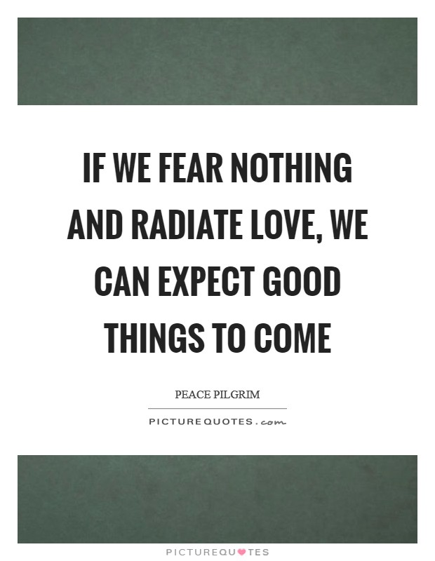 If we fear nothing and radiate love, we can expect good things to come Picture Quote #1