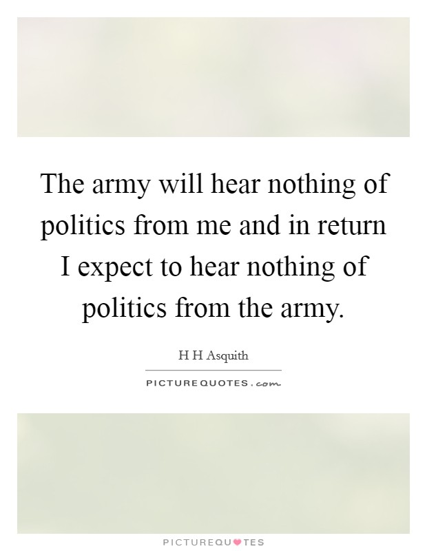 The army will hear nothing of politics from me and in return I expect to hear nothing of politics from the army Picture Quote #1