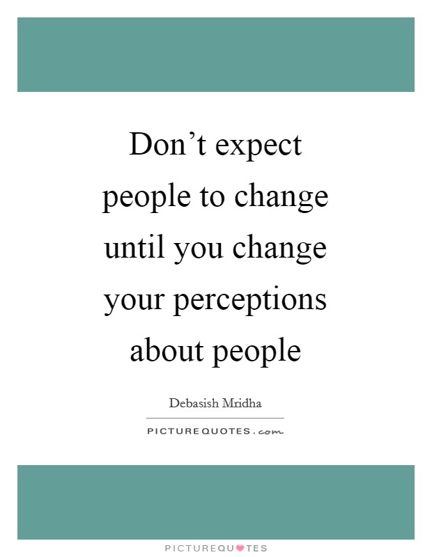 Don't expect people to change until you change your perceptions about people Picture Quote #1