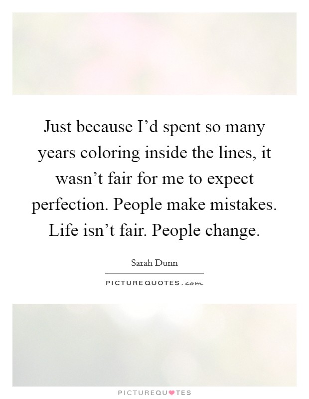 Just because I'd spent so many years coloring inside the lines, it wasn't fair for me to expect perfection. People make mistakes. Life isn't fair. People change. Picture Quote #1