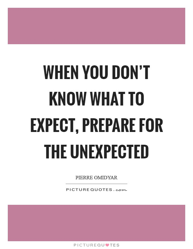 When you don't know what to expect, prepare for the unexpected Picture Quote #1