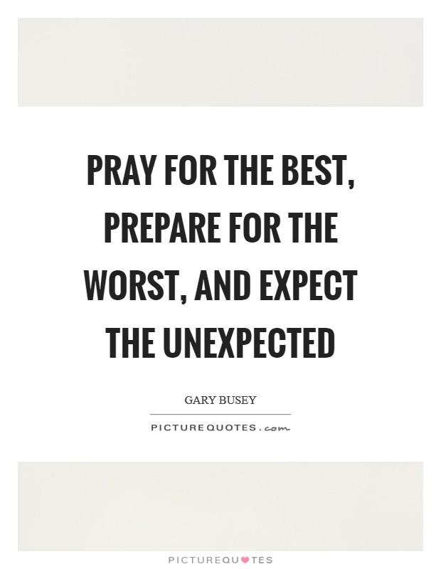 Pray for the best, prepare for the worst, and expect the unexpected Picture Quote #1