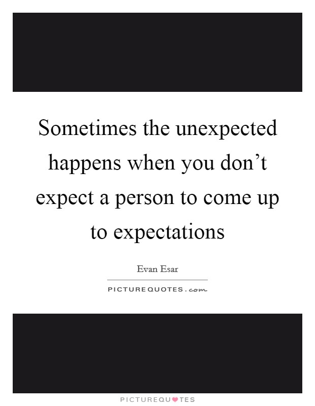 Sometimes the unexpected happens when you don't expect a person to come up to expectations Picture Quote #1