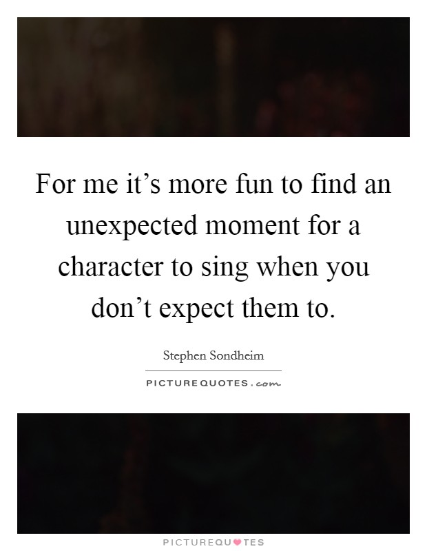 For me it's more fun to find an unexpected moment for a character to sing when you don't expect them to Picture Quote #1
