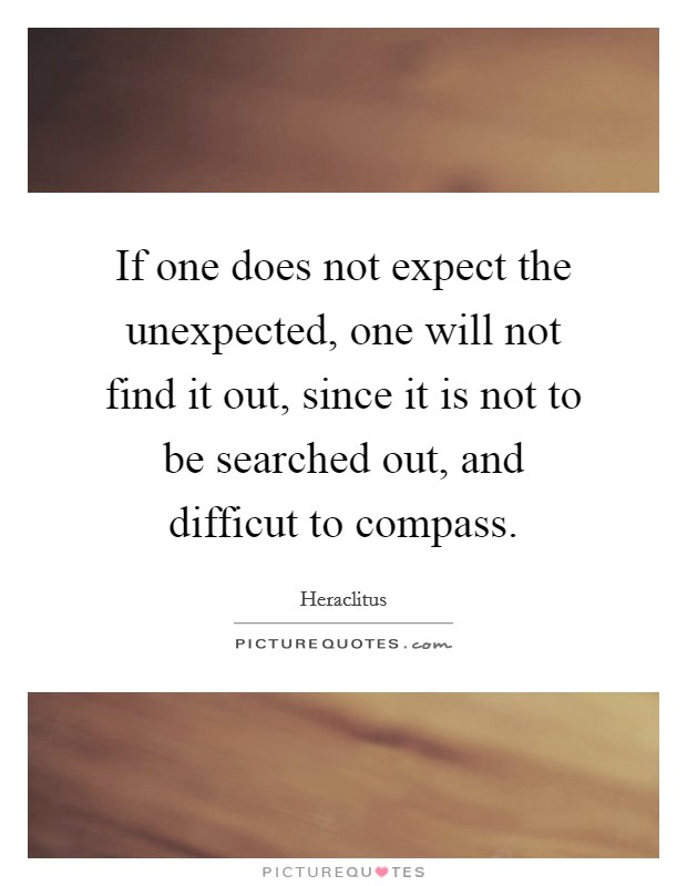 If one does not expect the unexpected, one will not find it out, since it is not to be searched out, and difficut to compass Picture Quote #1
