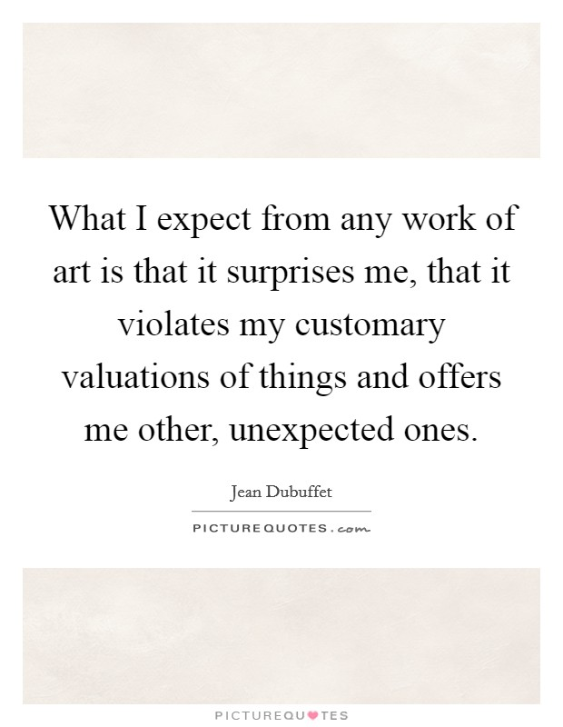 What I expect from any work of art is that it surprises me, that it violates my customary valuations of things and offers me other, unexpected ones Picture Quote #1