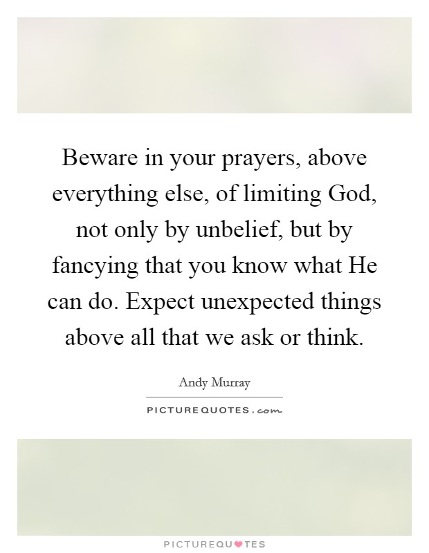 Beware in your prayers, above everything else, of limiting God, not only by unbelief, but by fancying that you know what He can do. Expect unexpected things above all that we ask or think Picture Quote #1