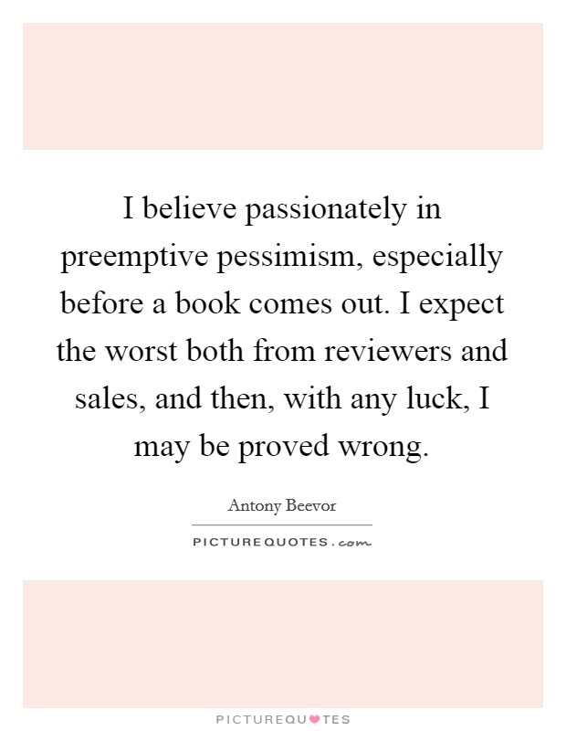 I believe passionately in preemptive pessimism, especially before a book comes out. I expect the worst both from reviewers and sales, and then, with any luck, I may be proved wrong Picture Quote #1