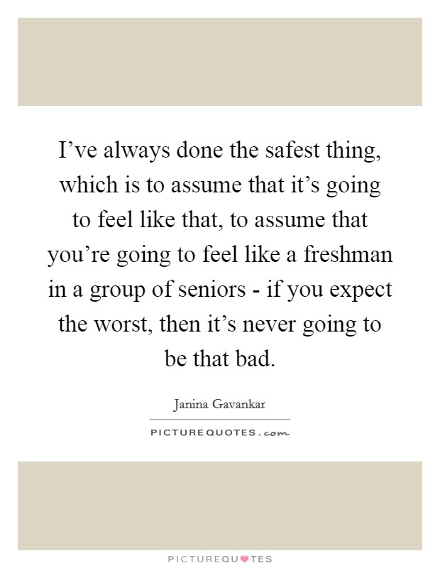 I've always done the safest thing, which is to assume that it's going to feel like that, to assume that you're going to feel like a freshman in a group of seniors - if you expect the worst, then it's never going to be that bad Picture Quote #1