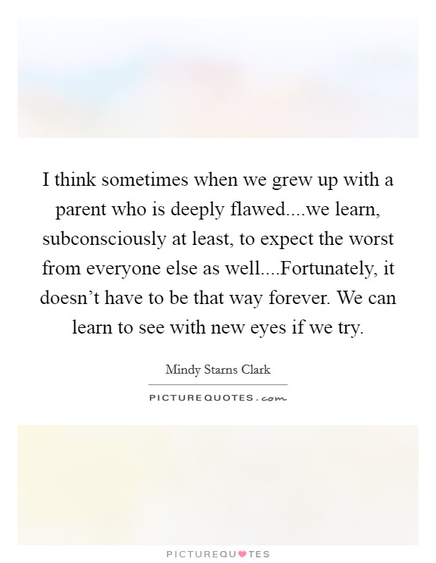 I think sometimes when we grew up with a parent who is deeply flawed....we learn, subconsciously at least, to expect the worst from everyone else as well....Fortunately, it doesn't have to be that way forever. We can learn to see with new eyes if we try Picture Quote #1
