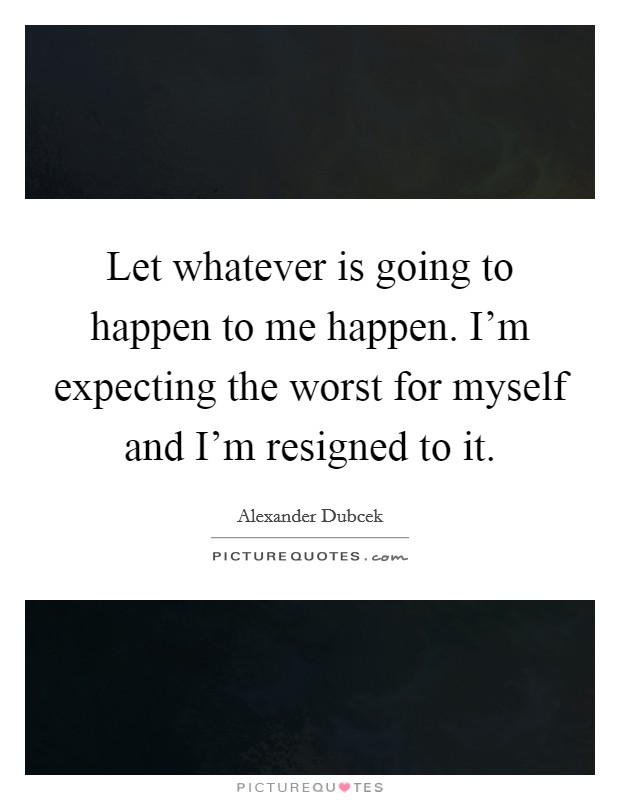 Let whatever is going to happen to me happen. I'm expecting the worst for myself and I'm resigned to it Picture Quote #1