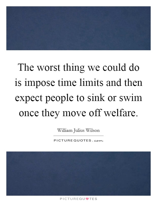 The worst thing we could do is impose time limits and then expect people to sink or swim once they move off welfare Picture Quote #1