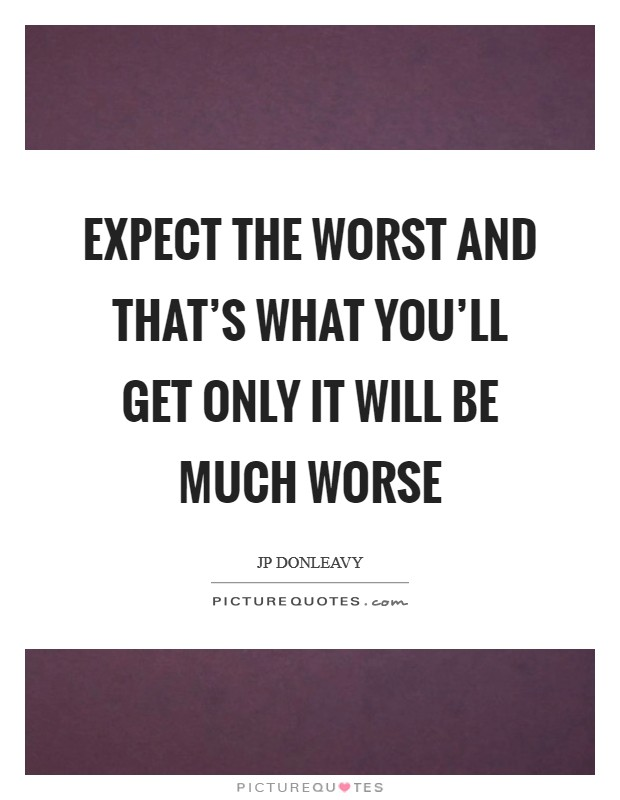 Expect the worst And that's what You'll get Only it will be Much worse Picture Quote #1
