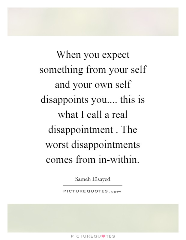 When you expect something from your self and your own self disappoints you.... this is what I call a real disappointment . The worst disappointments comes from in-within. Picture Quote #1