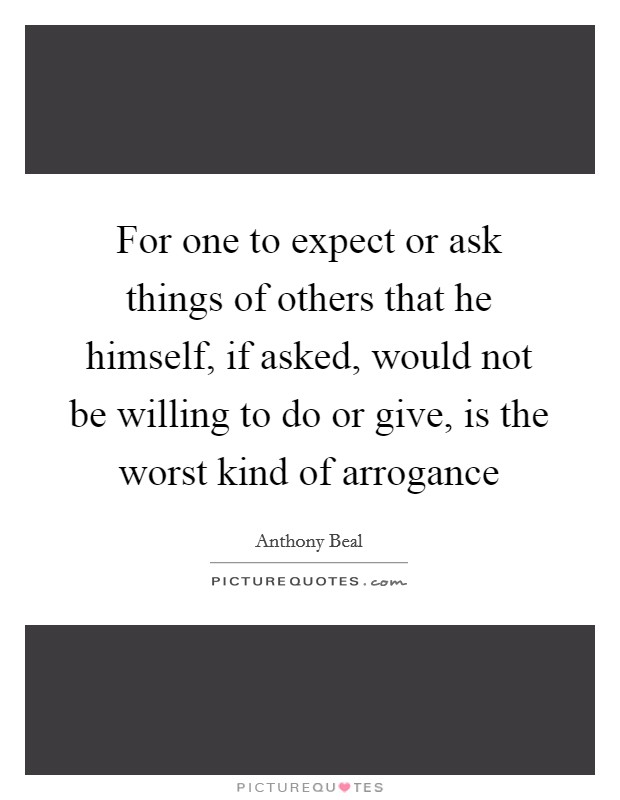 For one to expect or ask things of others that he himself, if asked, would not be willing to do or give, is the worst kind of arrogance Picture Quote #1