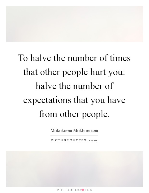 To halve the number of times that other people hurt you: halve the number of expectations that you have from other people Picture Quote #1