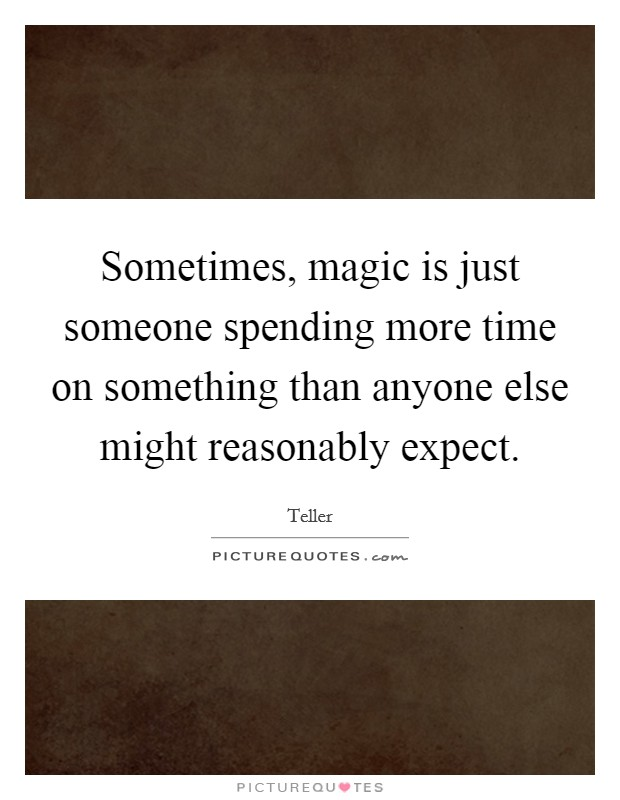 Sometimes, magic is just someone spending more time on something than anyone else might reasonably expect Picture Quote #1