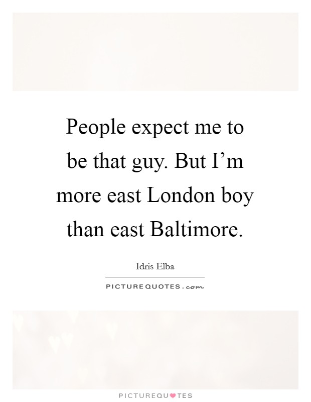 People expect me to be that guy. But I'm more east London boy than east Baltimore Picture Quote #1