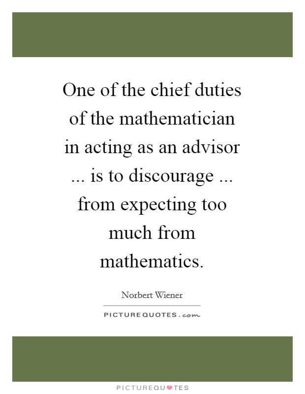 One of the chief duties of the mathematician in acting as an advisor ... is to discourage ... from expecting too much from mathematics Picture Quote #1