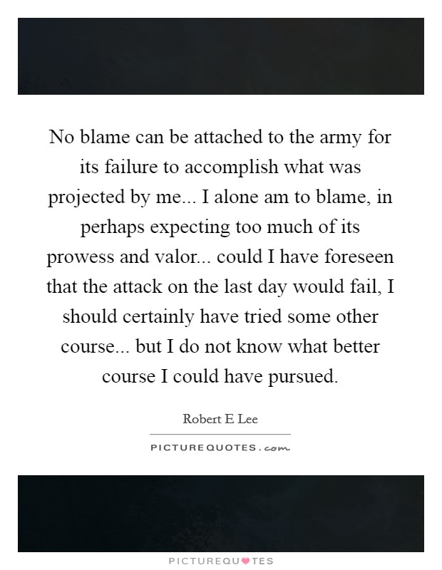 No blame can be attached to the army for its failure to accomplish what was projected by me... I alone am to blame, in perhaps expecting too much of its prowess and valor... could I have foreseen that the attack on the last day would fail, I should certainly have tried some other course... but I do not know what better course I could have pursued Picture Quote #1