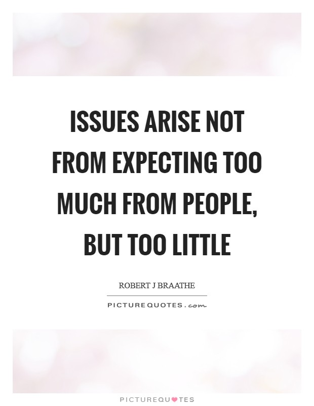 Issues arise not from expecting too much from people, but too little Picture Quote #1