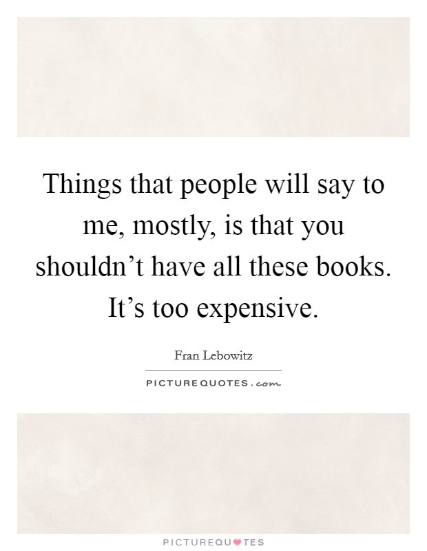 Things that people will say to me, mostly, is that you shouldn't have all these books. It's too expensive Picture Quote #1