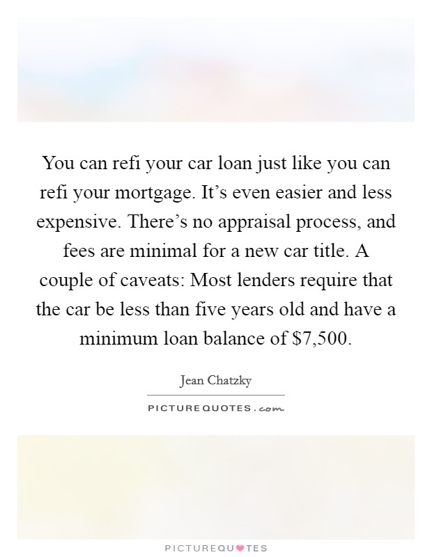 You can refi your car loan just like you can refi your mortgage. It's even easier and less expensive. There's no appraisal process, and fees are minimal for a new car title. A couple of caveats: Most lenders require that the car be less than five years old and have a minimum loan balance of $7,500. Picture Quote #1