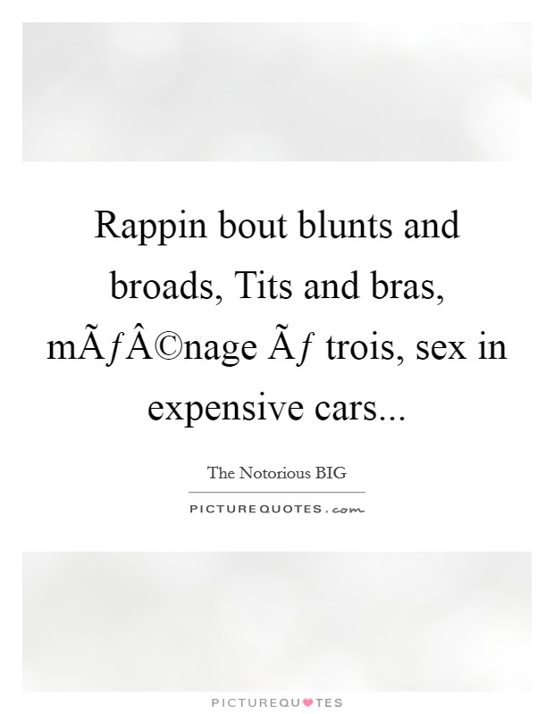 Rappin bout blunts and broads, Tits and bras, ménage à trois, sex in expensive cars Picture Quote #1