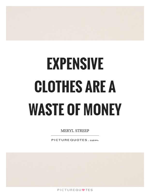 Expensive clothes are a waste of money Picture Quote #1