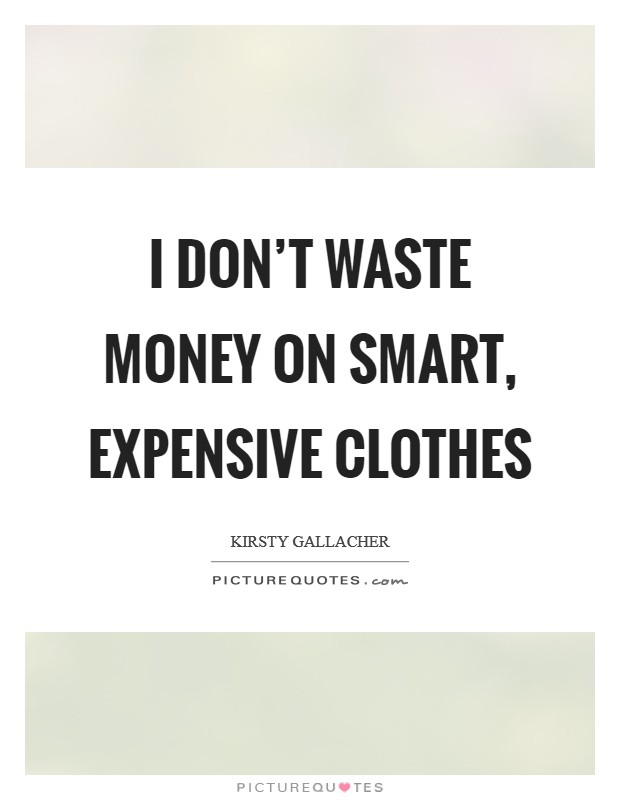 I don't waste money on smart, expensive clothes Picture Quote #1