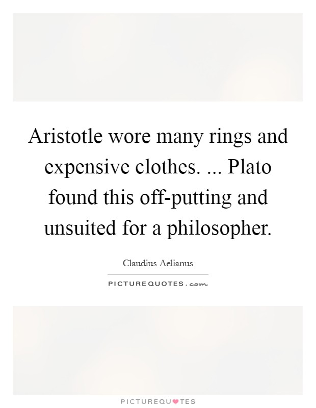 Aristotle wore many rings and expensive clothes. ... Plato found this off-putting and unsuited for a philosopher Picture Quote #1