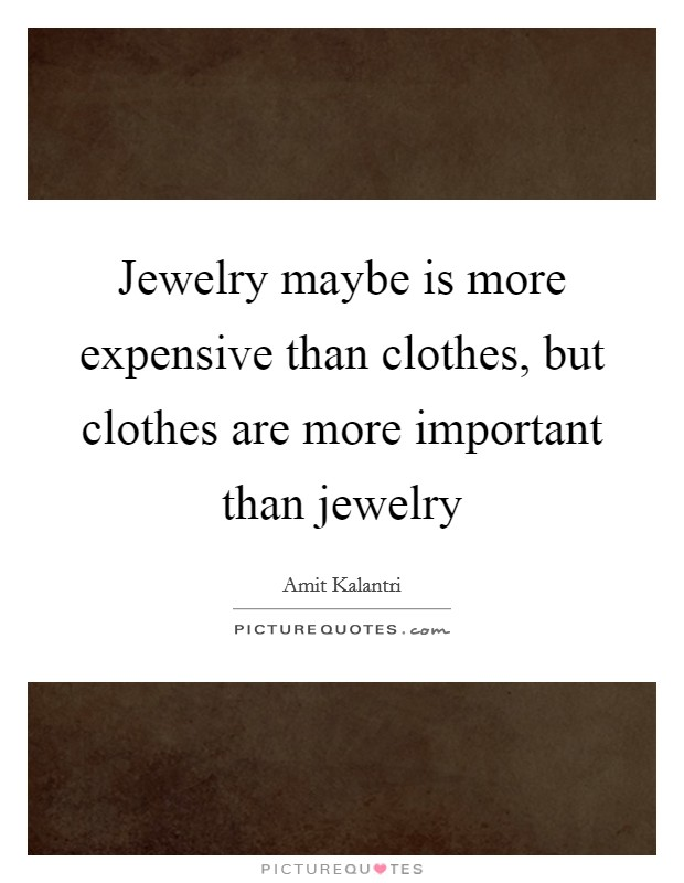 Jewelry maybe is more expensive than clothes, but clothes are more important than jewelry Picture Quote #1