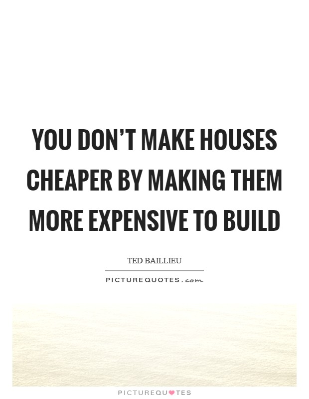 You don't make houses cheaper by making them more expensive to build Picture Quote #1