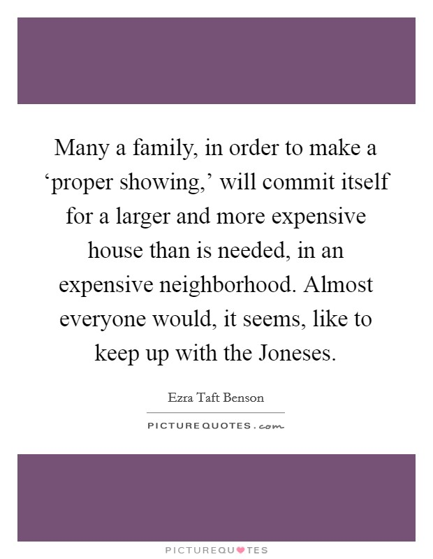 Many a family, in order to make a 'proper showing,' will commit itself for a larger and more expensive house than is needed, in an expensive neighborhood. Almost everyone would, it seems, like to keep up with the Joneses Picture Quote #1