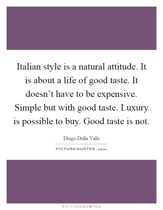 Italian style is a natural attitude. It is about a life of good taste. It doesn't have to be expensive. Simple but with good taste. Luxury is possible to buy. Good taste is not Picture Quote #1