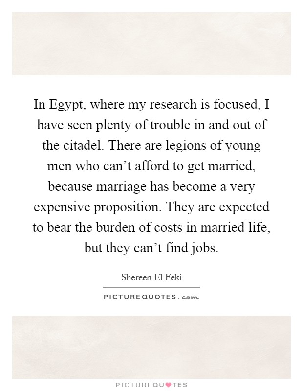 In Egypt, where my research is focused, I have seen plenty of trouble in and out of the citadel. There are legions of young men who can't afford to get married, because marriage has become a very expensive proposition. They are expected to bear the burden of costs in married life, but they can't find jobs Picture Quote #1