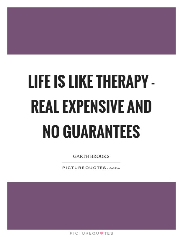 Life is like therapy - real expensive and no guarantees Picture Quote #1