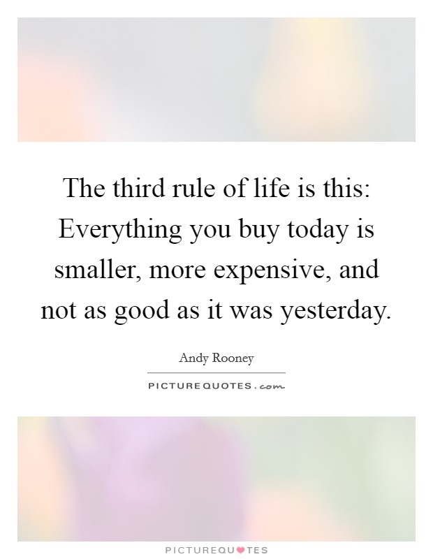 The third rule of life is this: Everything you buy today is smaller, more expensive, and not as good as it was yesterday Picture Quote #1