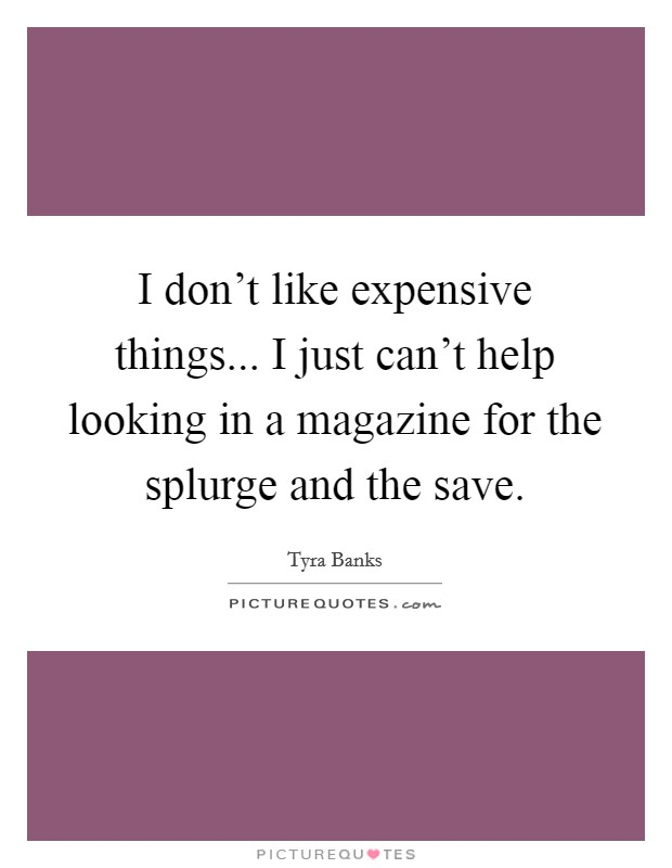 I don't like expensive things... I just can't help looking in a magazine for the splurge and the save Picture Quote #1